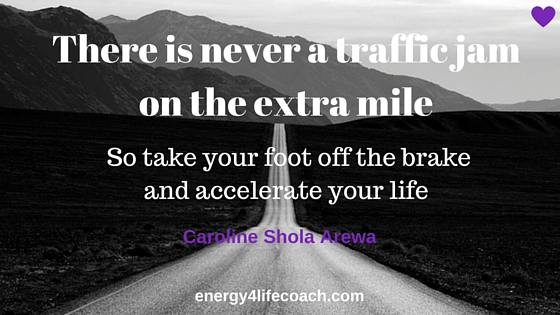 Take your foot off the brake and accelerate your life